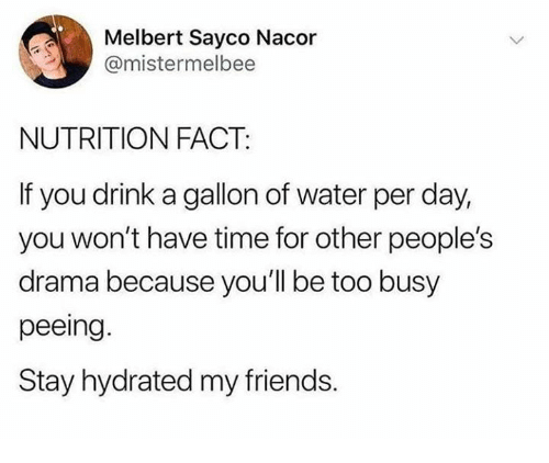 Friends, Time, and Water: Melbert Sayco Nacor  @mistermelbee  NUTRITION FACT:  If you drink a gallon of water per day,  you won't have time for other people's  drama because you'll be too busy  peeing  Stay hydrated my friends.