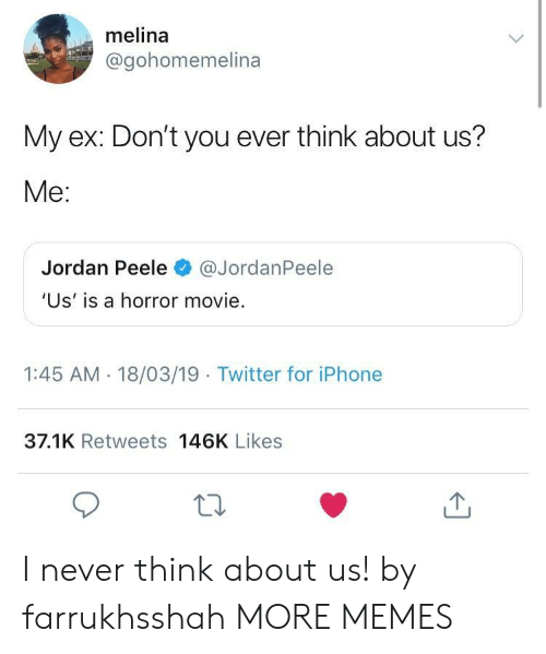 About Us: melina  @gohomemelina  My ex: Don't you ever think about us?  Me:  Jordan Peele@JordanPeele  'Us' is a horror movie.  1:45 AM - 18/03/19 Twitter for iPhone  37.1K Retweets 146K Likes I never think about us! by farrukhsshah MORE MEMES