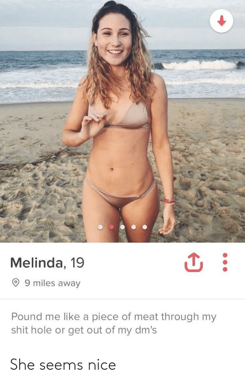 get out: Melinda, 19  O 9 miles away  Pound me like a piece of meat through my  shit hole or get out of my dm's She seems nice