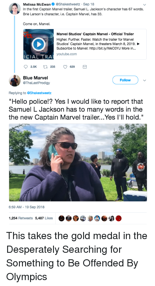 """Hello, Police, and Samuel L. Jackson: Melissa McEwan. @Shakestweetz-Sep 18  In the first Captain Marvel trailer, Samuel L. Jackson's character has 67 words.  Brie Larson's character, i.e. Captain Marvel, has 33.  Come on, Marvel.  Marvel Studios' Captain Marvel - Official Trailer  Higher. Further. Faster. Watch the trailer for Marvel  Studios, Captain Marvel, in theaters March 8, 2019.  Subscribe to Marvel: http://bit.ly/WeO3YJ More in...  VEL  ICIAL TRA  youtube.com  Blue Marvel  @ThaLastProdigy  Follow  Replying to @Shakestweetz  Hello police!? Yes I would like to report that  Samuel L Jackson has to many words in the  the new Captain Marvel trailer...Yes I'l hold.""""  6:59 AM-19 Sep 2018  1,254 Retweets 5,487 Likes  わ This takes the gold medal in the Desperately Searching for Something to Be Offended By Olympics"""
