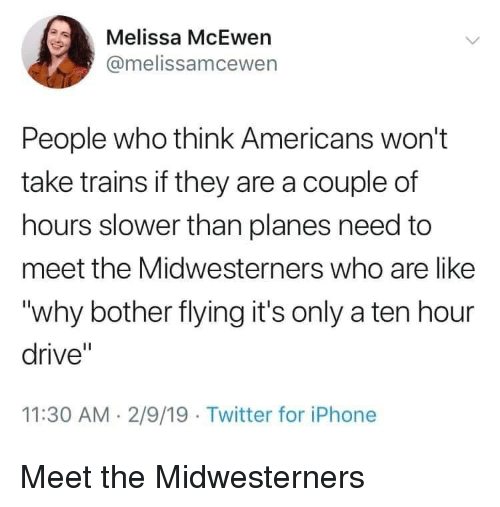 """Iphone, Twitter, and Drive: Melissa McEwen  @melissamcewen  People who think Americans won't  take trains if they are a couple of  hours slower than planes need to  meet the Midwesterners who are like  """"why bother flying it's only a ten hour  drive""""  11:30 AM. 2/9/19 Twitter for iPhone Meet the Midwesterners"""