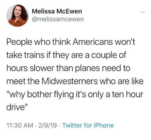 """Dank, Iphone, and Twitter: Melissa McEwen  @melissamcewen  People who think Americans won't  take trains if they are a couple of  hours slower than planes need to  meet the Midwesterners who are like  """"why bother flying it's only a ten hour  drive""""  11:30 AM 2/9/19 Twitter for iPhone"""