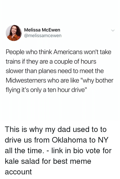 """Dad, Meme, and Memes: Melissa McEwen  @melissamcewern  People who think Americans won't take  trains if they are a couple of hours  slower than planes need to meet the  Midwesterners who are like """"why bother  flying it's only a ten hour drive"""" This is why my dad used to to drive us from Oklahoma to NY all the time. - link in bio vote for kale salad for best meme account"""