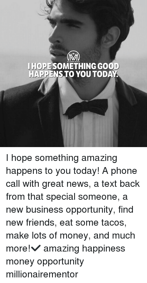 New Business: MELLIONAIRE MENTOR  JHOPE SOMETHING GOOD  HAPPENSTO YOU TODAY I hope something amazing happens to you today! A phone call with great news, a text back from that special someone, a new business opportunity, find new friends, eat some tacos, make lots of money, and much more!✔️ amazing happiness money opportunity millionairementor