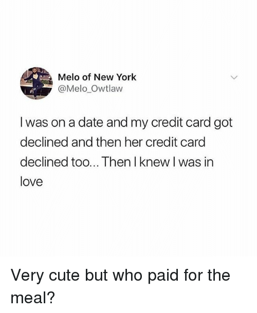 Cute, Love, and New York: Melo of New York  @Me10,0wtlaw  I was on a date and my credit card got  declined and then her credit card  declined too... Then I knew I was in  love Very cute but who paid for the meal?