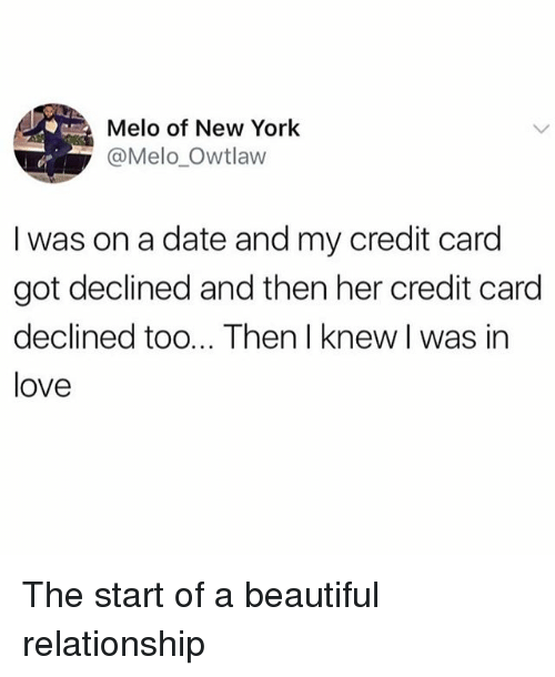 Beautiful, Love, and Memes: Melo of New York  @Melo_Owtlaw  I was on a date and my credit card  got declined and then her credit card  declined too... Then I knew I was in  love The start of a beautiful relationship