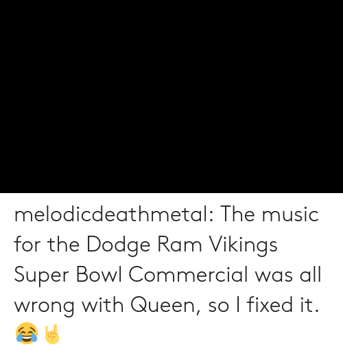 Dodge: melodicdeathmetal:  The music for the Dodge Ram Vikings Super Bowl Commercial was all wrong with Queen, so I fixed it. 😂🤘