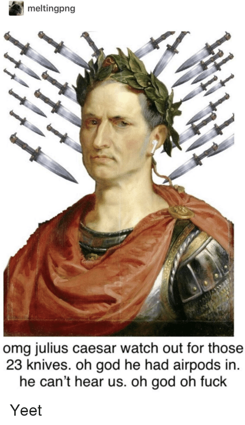 Julius Caesar: meltingpng  omg julius caesar watch out for those  23 knives. oh god he had airpods in.  he can't hear us. oh god oh fuck Yeet
