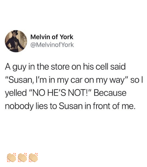 """Funny, On My Way, and Car: Melvin of York  @MelvinofYork  A guy in the store on his cell said  """"Susan, I'm in my car on my way"""" sol  yelled """"NO HE'S NOT!"""" Because  nobody lies to Susan in front of me. 👏🏼👏🏼👏🏼"""