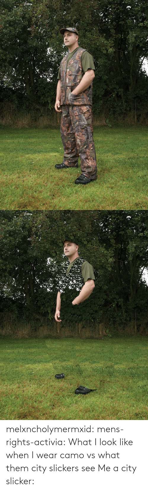 Rights: melxncholymermxid: mens-rights-activia:  What I look like when I wear camo vs what them city slickers see   Me a city slicker: