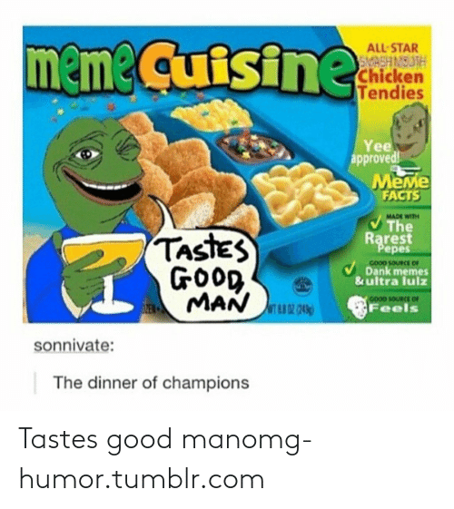 Rarest Pepes: meme Cuisine  ALL STAR  SMASH MOUTH  Chicken  Tendies  Yee  approved!  MeMe  FACTS  MADE WITH  The  TASTES  Rarest  Pepes  cooD SOURCE OF  GOOD  ta MAN uu  Dank memes  & ultra lulz  GOOD SOURCE OF  Feels  sonnivate:  The dinner of champions Tastes good manomg-humor.tumblr.com