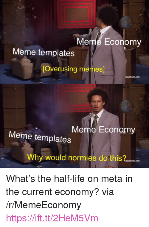 "templates: Meme Economy  Meme templates  [Overusing memes  Meme Economy  Meme templates  Why would normies do this an  [adultswim.com <p>What's the half-life on meta in the current economy? via /r/MemeEconomy <a href=""https://ift.tt/2HeM5Vm"">https://ift.tt/2HeM5Vm</a></p>"