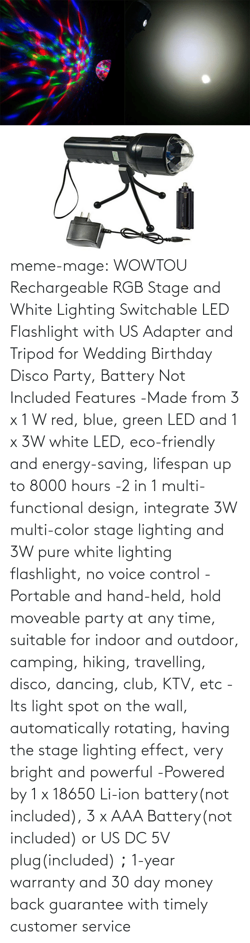 Lifespan: meme-mage:  WOWTOU Rechargeable RGB Stage and White Lighting Switchable LED Flashlight with US Adapter and Tripod for Wedding Birthday Disco Party, Battery Not Included Features -Made from 3 x 1 W red, blue, green LED and 1 x 3W white LED, eco-friendly and energy-saving, lifespan up to 8000 hours -2 in 1 multi-functional design, integrate 3W multi-color stage lighting and 3W pure white lighting flashlight, no voice control -Portable and hand-held, hold moveable party at any time, suitable for indoor and outdoor, camping, hiking, travelling, disco, dancing, club, KTV, etc -Its light spot on the wall, automatically rotating, having the stage lighting effect, very bright and powerful -Powered by 1 x 18650 Li-ion battery(not included), 3 x AAA Battery(not included) or US DC 5V plug(included);1-year warranty and 30 day money back guarantee with timely customer service