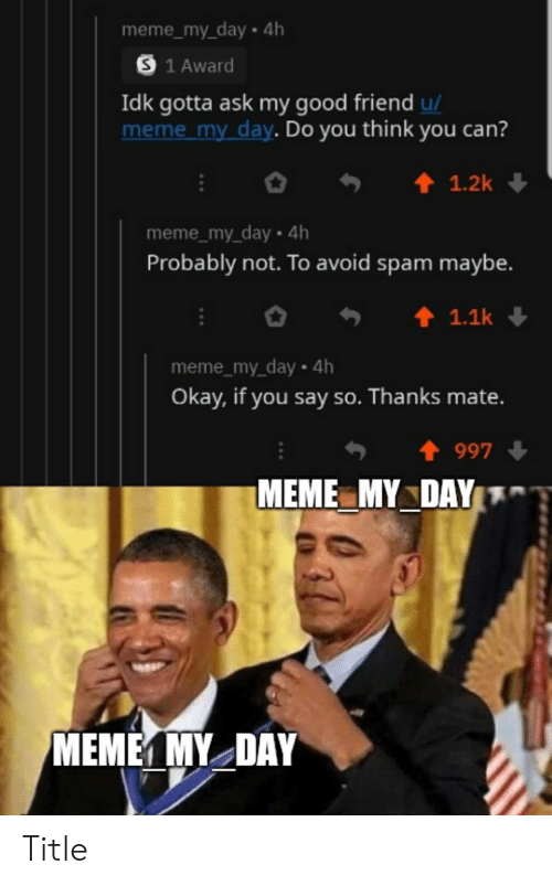 Meme, Good, and Okay: meme_my_day.4h  S 1 Award  Idk gotta ask my good friend u/  meme my day. Do you think you can?  1.2k  meme_my_day 4h  Probably not. To avoid spam maybe.  1.1k  meme_my_day 4h  Okay, if you say so. Thanks mate.  997  MEME MY DAY  МЕМЕ МY_DAY Title