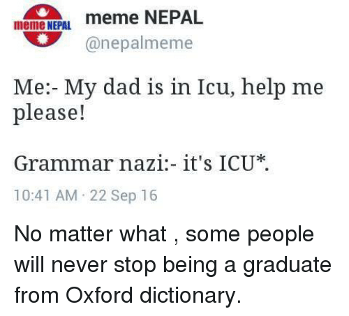 grammar nazi: meme NEPAL.  meme NEPAL  (a nepalmeme  Me: My dad is in Icu, help me  please!  Grammar nazi it's ICU  10:41 AM 22 Sep 16 No matter what , some people will never stop being a graduate from Oxford dictionary.
