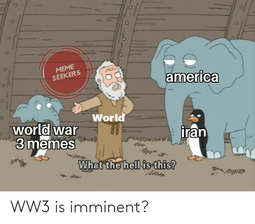 America World: MEME  SEEKERS  america  World  world war  3 memes  iran  What the hell is this? WW3 is imminent?