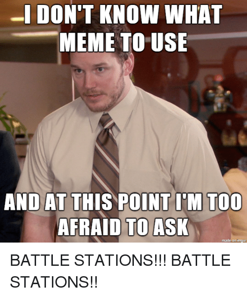 Too Afraid To Ask: MEME TO USE  AND AT THIS POINT I'M TOO  AFRAID TO ASK  made on imgur BATTLE STATIONS!!! BATTLE STATIONS!!