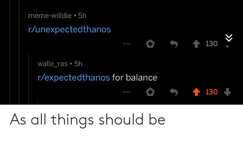 walle: meme-willdie 5h  r/unexpectedthanos  130  walle_ras 5h  r/expectedthanos for balance  130 As all things should be