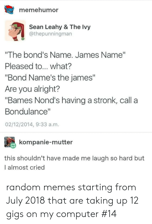 """Made Me Laugh: memehumor  Sean Leahy & The Ivy  @thepunningman  """"The bond's Name. James Name""""  Pleased to... what?  """"Bond Name's the james""""  Are you alright?  """"Bames Nond's having a stronk, call a  Bondulance""""  02/12/2014, 9:33 a.m.  kompanie-mutter  this shouldn't have made me laugh so hard but  I almost cried random memes starting from July 2018 that are taking up 12 gigs on my computer #14"""