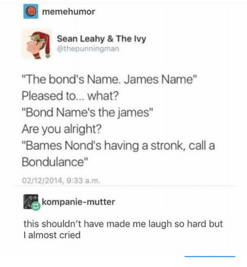 "Alright, Bond, and James: memehumor  Sean Leahy & The lvy  @thepunningman  ""The bond's Name. James Name""  Pleased to... what?  ""Bond Name's the james""  Are you alright?  ""Bames Nond's having a stronk, call a  Bondulance""  02/12/2014, 9:33 a.m  kompanie-mutter  this shouldn't have made me laugh so hard but  I almost cried"