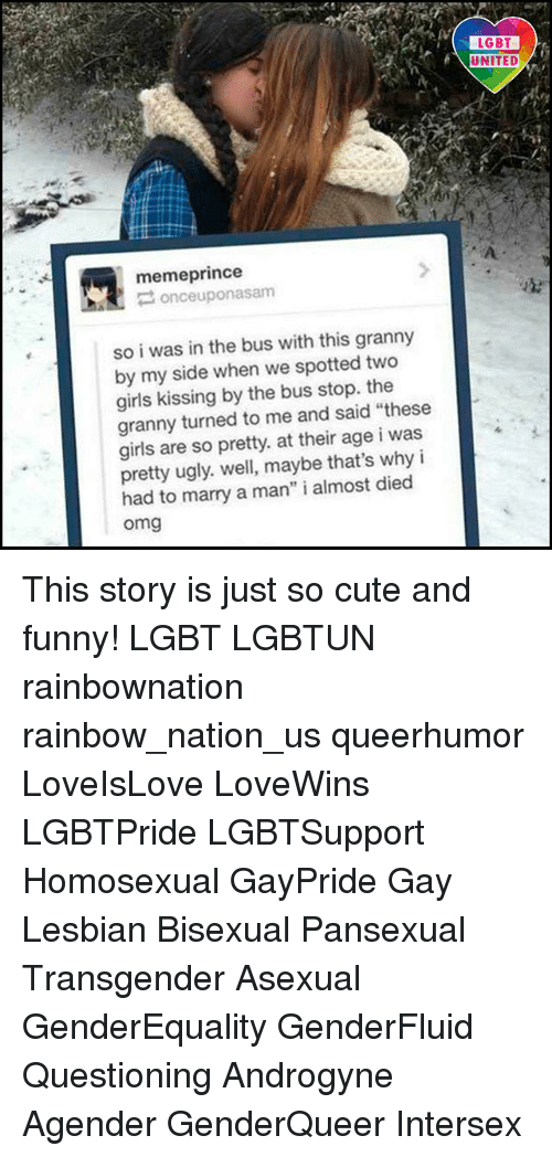 """My Sides: memeprince  once uponasam  so i was in the bus with this granny  by my side when we spotted two  girls kissing by the bus stop. the  granny turned to me and said """"these  girls are so pretty. at their age i was  pretty ugly. well, maybe that's why i  had to marry a man"""" i almost died  Omg  LGBT  UNITED This story is just so cute and funny! LGBT LGBTUN rainbownation rainbow_nation_us queerhumor LoveIsLove LoveWins LGBTPride LGBTSupport Homosexual GayPride Gay Lesbian Bisexual Pansexual Transgender Asexual GenderEquality GenderFluid Questioning Androgyne Agender GenderQueer Intersex"""