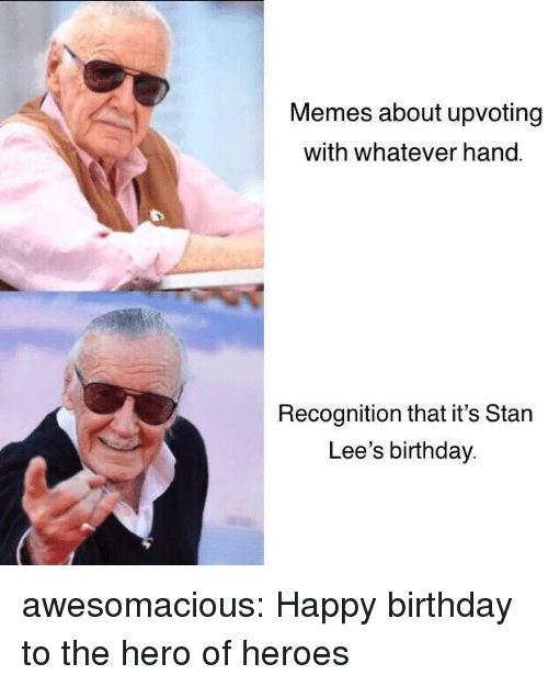 Birthday, Memes, and Stan: Memes about upvoting  with whatever hand.  Recognition that it's Stan  Lee's birthday awesomacious:  Happy birthday to the hero of heroes