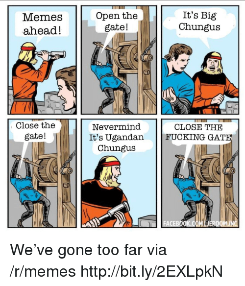 Fucking, Memes, and Http: Memes  ahead!  Open the  gate!  It's Big  Chungus  Close the  gate!  Nevermind  It's Ugandan  Chungu:s  CLOSE THE  FUCKING GAT  ACEBO We've gone too far via /r/memes http://bit.ly/2EXLpkN