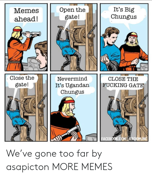 Chungus: Memes  ahead!  Open the  gate!  It's Big  Chungus  Close the  gate!  Nevermind  It's Ugandan  Chungu:s  CLOSE THE  FUCKING GAT  ACEBO We've gone too far by asapicton MORE MEMES