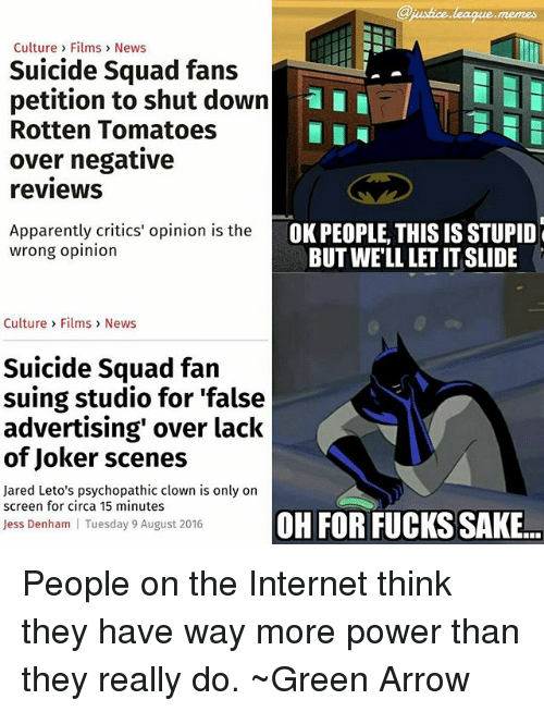 Rotten Tomatoes: memes  Culture > Films> News  Suicide Squad fans  petition to shut downI  Rotten Tomatoes  over negative  reviewS  Apparently critics' opinion is the  OK PEOPLE, THIS IS STUPID  BUT WELL LET IT SLIDE  wrong opinion  Culture> Films News  Suicide Squad fan  suing studio for 'false  advertising' over lack  of Joker scenes  Jared Leto's psychopathic clown is only on  screen for circa 15 minutes  OH FOR FUCKS SAKE  Jess Denham  Tuesday 9 August 2016 People on the Internet think they have way more power than they really do. ~Green Arrow