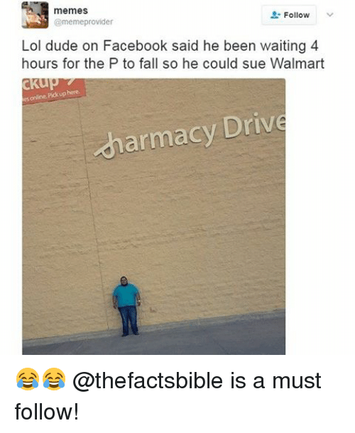 Providence: memes  Follow  @meme provider  Lol dude on Facebook said he been waiting 4  hours for the P to fall so he could sue Walmart  ckup  es online Pickup here  armacy Drive 😂😂 @thefactsbible is a must follow!