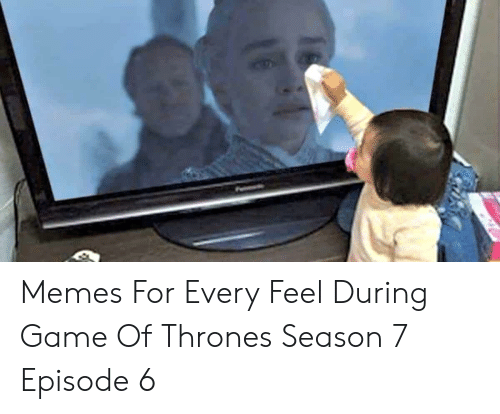 7 Episode 6: Memes For Every Feel During Game Of Thrones Season 7 Episode 6
