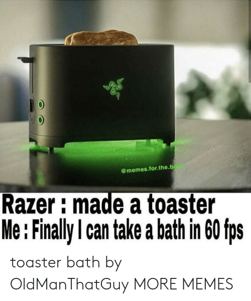fps: @memes.for.the.bold  Razer: made a toaster  Me:Finally I can take a bath in 60 fps toaster bath by OldManThatGuy MORE MEMES