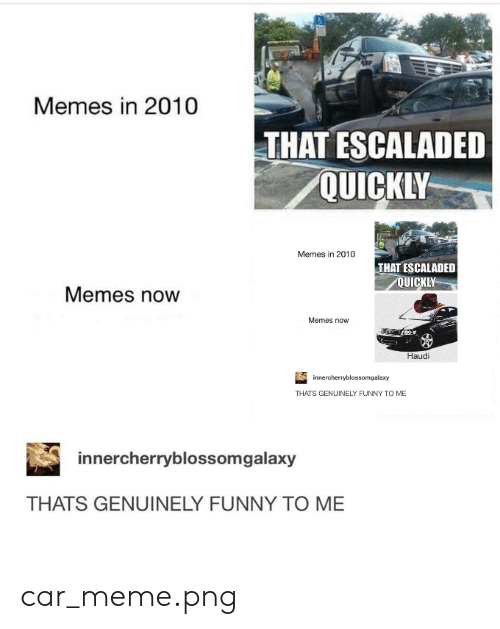 Meme Png: Memes in 2010  THAT ESCALADED  QUICKLY  Memes in 2010  THAT ESCALADED  QUICKLY  Memes now  Memes now  Haudi  innercherryblossomgalaxy  THATS GENUINELY FUNNY TO ME  innercherryblossomgalaxy  THATS GENUINELY FUNNY TO ME car_meme.png