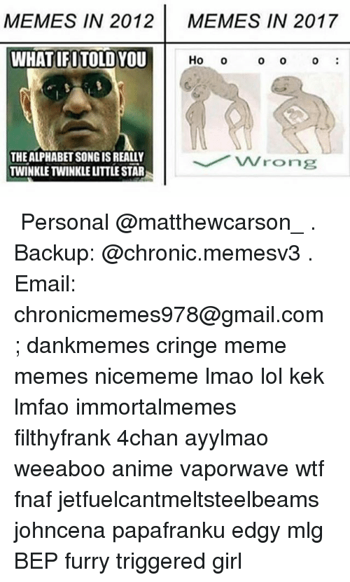 4chan, Anime, and Lmao: MEMES IN 2012  MEMES IN 2017  WHATIFITOLD YOU  Ho o  0 O  0  THE ALPHABET SONG IS REALLY  TWINKLE TWINKLE LITTLE STAR ★ Personal @matthewcarson_ . Backup: @chronic.memesv3 . Email: chronicmemes978@gmail.com ; dankmemes cringe meme memes nicememe lmao lol kek lmfao immortalmemes filthyfrank 4chan ayylmao weeaboo anime vaporwave wtf fnaf jetfuelcantmeltsteelbeams johncena papafranku edgy mlg BEP furry triggered girl