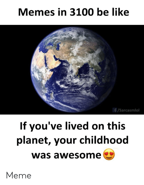 Lived: Memes in 3100 be like  /Sarcasmlol  If you've lived on this  planet, your childhood  was awesome Meme