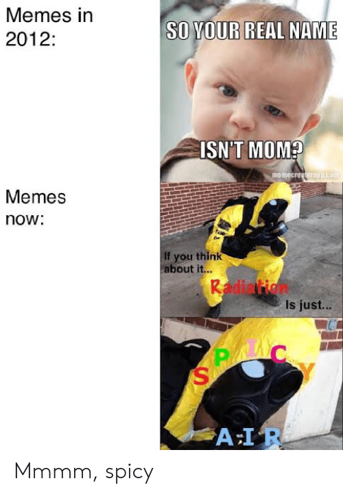 Spicy: Memes in  SO YOUR  REAL NAME  2012:  ISN'T MOM?  memecreatorajco  Memes  now:  If you think  about it...  Radiation  Is just...  A IR Mmmm, spicy