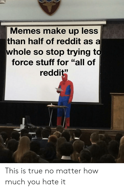"Memes, Reddit, and True: Memes make up less  than half of reddit as a  whole so stop trying to  force stuff for ""all of  reddit"" This is true no matter how much you hate it"