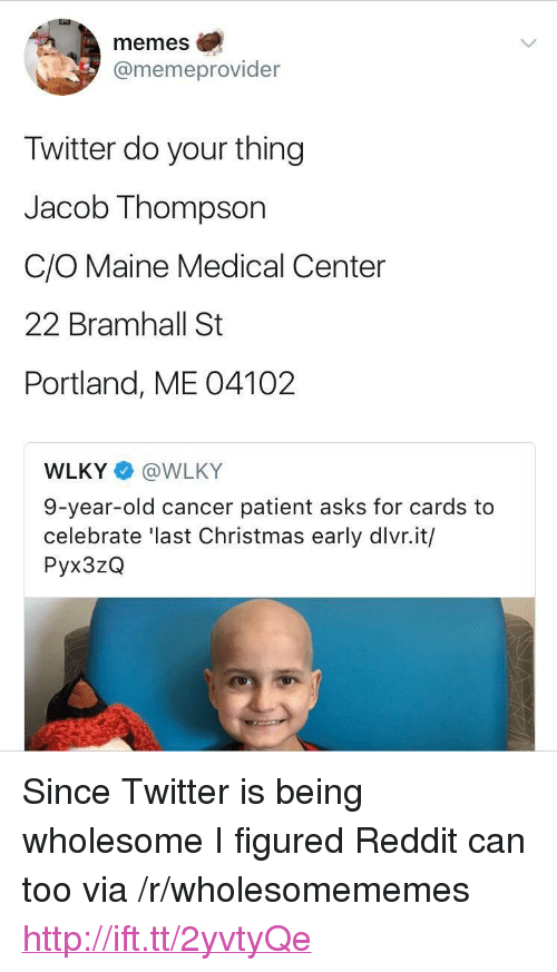 "Christmas, Memes, and Reddit: memes  @memeprovider  Twitter do your thing  Jacob Thompson  C/O Maine Medical Center  22 Bramhall St  Portland, ME 04102  WLKY @WLKY  9-year-old cancer patient asks for cards to  celebrate 'last Christmas early dlvr.it/  Pyx3zQ <p>Since Twitter is being wholesome I figured Reddit can too via /r/wholesomememes <a href=""http://ift.tt/2yvtyQe"">http://ift.tt/2yvtyQe</a></p>"