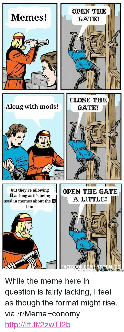 "Meme, Memes, and Http: Memes!  OPEN THE  GATE!  CLOSE THE  GATE!  Along with mods!  but they're allowing OPEN THE GATE  B as long as it's being  used in memesA LITTLE!  ban  EI  FA  memecenter.conm <p>While the meme here in question is fairly lacking, I feel as though the format might rise. via /r/MemeEconomy <a href=""http://ift.tt/2zwTI2b"">http://ift.tt/2zwTI2b</a></p>"