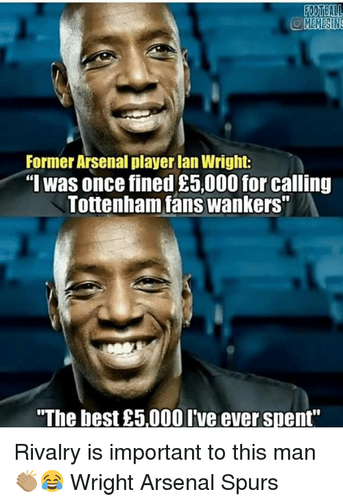 "Arsenal, Memes, and Best: MEMESINS  Former Arsenal player lan Wright:  ""I was once fined £5,000 for calling  Tottenham fans wankers""  The best £5,000 Ive ever spent"" Rivalry is important to this man 👏🏽😂 Wright Arsenal Spurs"