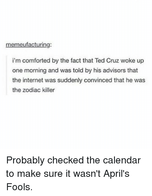 Internet, Ted, and Ted Cruz: memeufacturing:  i'm comforted by the fact that Ted Cruz woke up  one morning and was told by his advisors that  the internet was suddenly convinced that he was  the zodiac killer Probably checked the calendar to make sure it wasn't April's Fools.