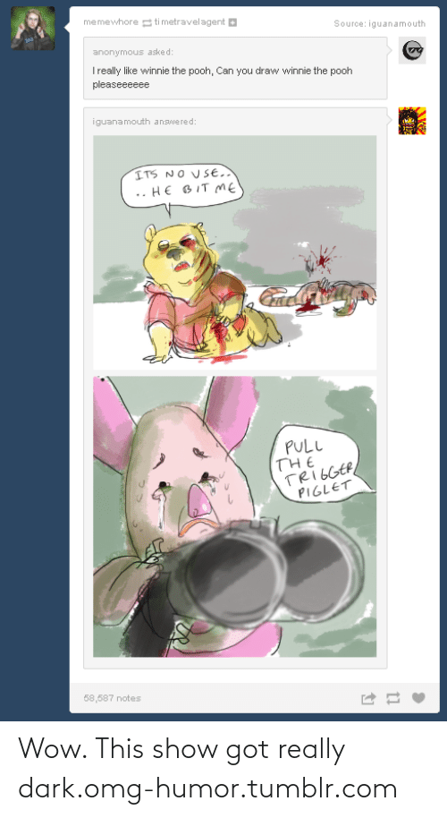 Really Dark: memewhore ti metravelagent  Source: iguanamouth  anonymous asked:  Treally like winnie the pooh, Can you draw winnie the pooh  pleaseeeeee  iguanamouth answered:  ITS NO USE.  HE BIT ME  PULL  THE  TRIGGER  PIGLET  58,587 notes Wow. This show got really dark.omg-humor.tumblr.com
