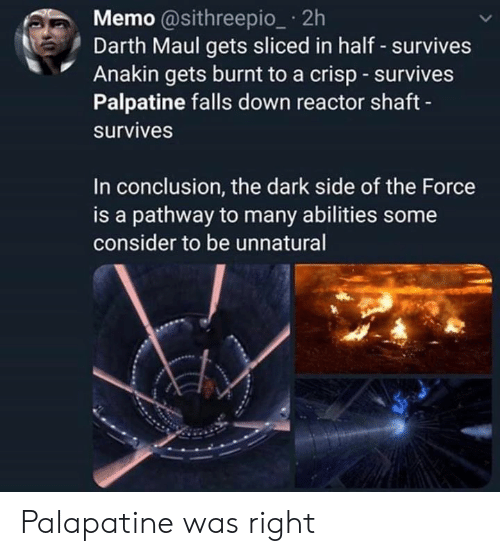 darth maul: Memo @sithreepio_ 2h  Darth Maul gets sliced in half - survives  Anakin gets burnt to a crisp survives  Palpatine falls down reactor shaft  survives  In conclusion, the dark side of the Force  is a pathway to many abilities some  consider to be unnatural Palapatine was right