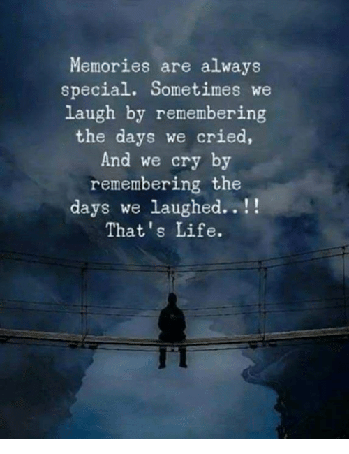 Life, Cry, and Memories: Memories are always  special. Sometimes we  laugh by remembering  the days we cried,  And we cry by  remembering the  days we laughed..!!  That's Life.  IT