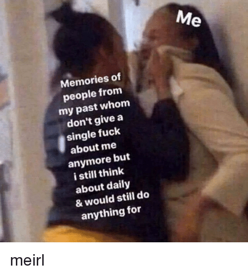 Fuck, MeIRL, and Single: Memories of  people from  my past whom  don't give a  single fuck  about me  anymore but  i still think  about daily  & would still do  anything for meirl