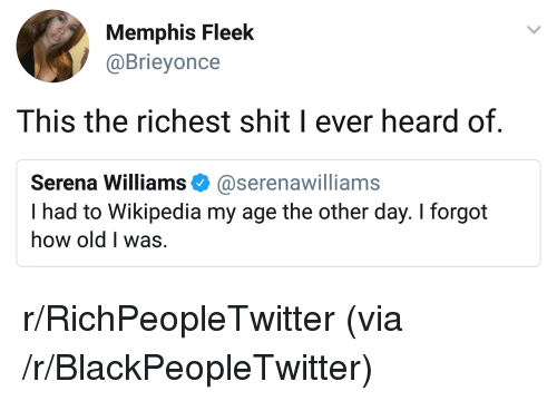 Blackpeopletwitter, Serena Williams, and Shit: Memphis Fleek  @Brieyonce  This the richest shit I ever heard of.  Serena Williams Φ @serenawilliams  I had to Wikipedia my age the other day. I forgot  how old I was. <p>r/RichPeopleTwitter (via /r/BlackPeopleTwitter)</p>