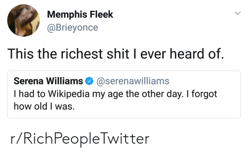 Serena Williams, Shit, and Wikipedia: Memphis Fleek  @Brieyonce  This the richest shit I ever heard of.  Serena Williams @serenawilliams  I had to Wikipedia my age the other day. I forgot  how old I was. r/RichPeopleTwitter