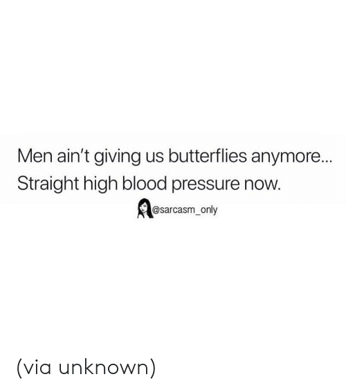 Sarcasm Only: Men ain't giving us butterflies anymore...  Straight high blood pressure now.  @sarcasm_only (via unknown)