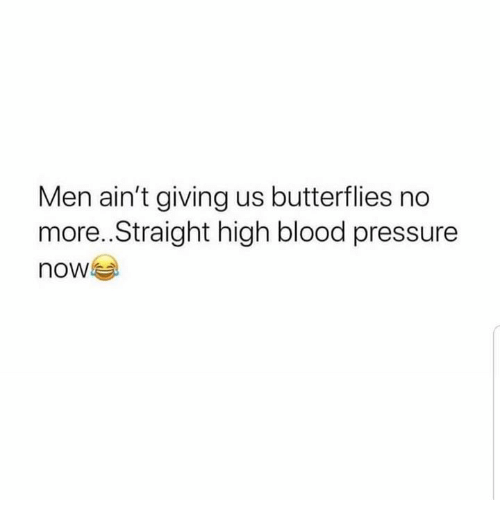 Pressure, Blood Pressure, and Blood: Men ain't giving us butterflies no  more..Straight high blood pressure  now