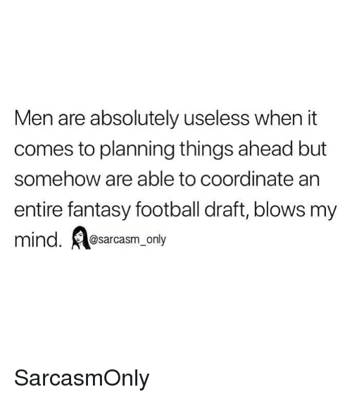 Fantasy Football, Football, and Funny: Men are absolutely useless when it  comes to planning things ahead but  somehow are able to coordinate arn  entire fantasy football draft, blows my  mind. Aesarcasm.ony SarcasmOnly